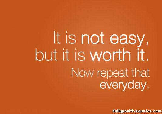 it-is-not-easy-but-ir-is-worth-it-now-repeat-that-everyday